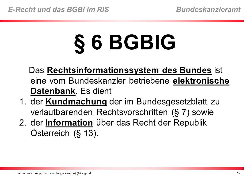 helmut.weichsel@bka.gv.at, helga.stoeger@bka.gv.at12 E-Recht und das BGBl im RIS Bundeskanzleramt § 6 BGBlG Das Rechtsinformationssystem des Bundes ist eine vom Bundeskanzler betriebene elektronische Datenbank.