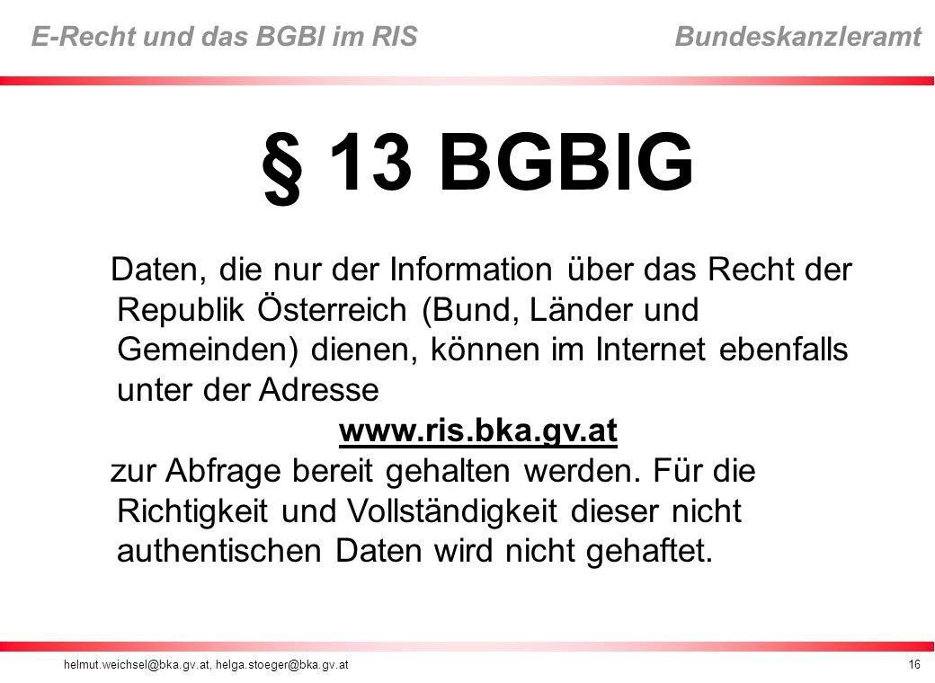 helmut.weichsel@bka.gv.at, helga.stoeger@bka.gv.at16 E-Recht und das BGBl im RIS Bundeskanzleramt § 13 BGBlG Daten, die nur der Information über das Recht der Republik Österreich (Bund, Länder und Gemeinden) dienen, können im Internet ebenfalls unter der Adresse www.ris.bka.gv.at zur Abfrage bereit gehalten werden.