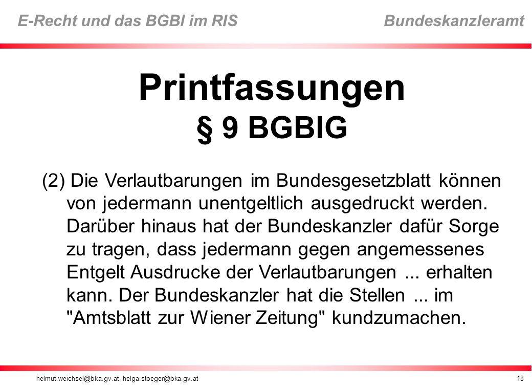 helmut.weichsel@bka.gv.at, helga.stoeger@bka.gv.at18 E-Recht und das BGBl im RIS Bundeskanzleramt Printfassungen § 9 BGBlG (2) Die Verlautbarungen im Bundesgesetzblatt können von jedermann unentgeltlich ausgedruckt werden.