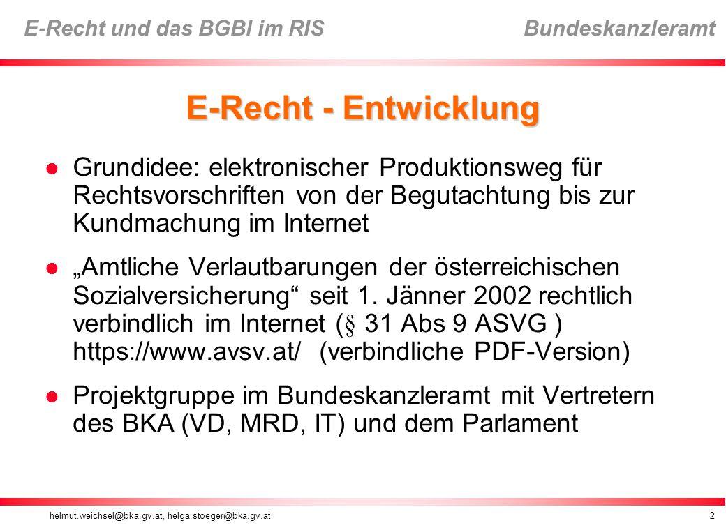 helmut.weichsel@bka.gv.at, helga.stoeger@bka.gv.at13 E-Recht und das BGBl im RIS Bundeskanzleramt § 7 BGBlG (1) Die im Bundesgesetzblatt zu verlautbarenden Rechtsvorschriften sind im Internet unter der Adresse www.ris.bka.gv.at zur Abfrage bereit zu halten.