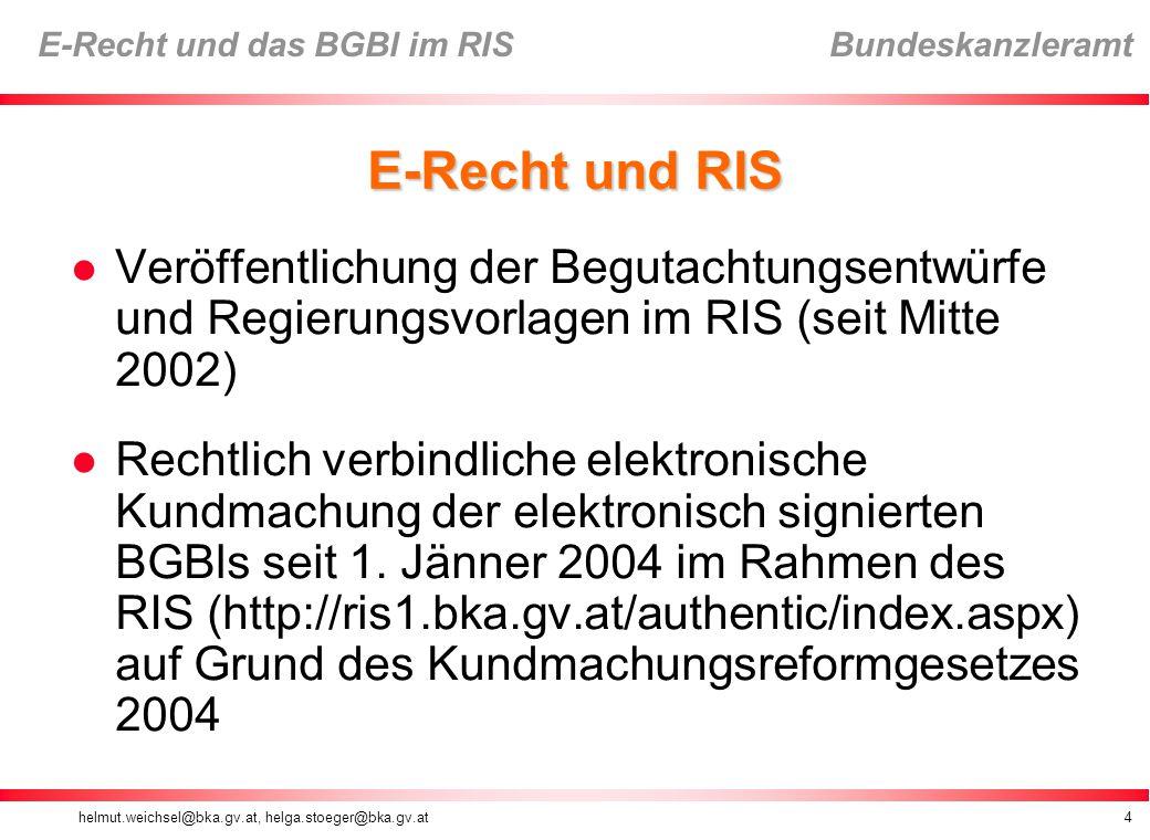 helmut.weichsel@bka.gv.at, helga.stoeger@bka.gv.at4 E-Recht und das BGBl im RIS Bundeskanzleramt E-Recht und RIS Veröffentlichung der Begutachtungsentwürfe und Regierungsvorlagen im RIS (seit Mitte 2002) Rechtlich verbindliche elektronische Kundmachung der elektronisch signierten BGBls seit 1.