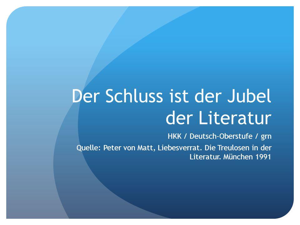 Der Schluss ist der Jubel der Literatur HKK / Deutsch-Oberstufe / grn Quelle: Peter von Matt, Liebesverrat.