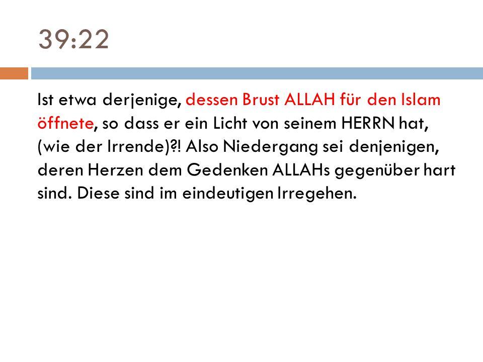 39:22 Ist etwa derjenige, dessen Brust ALLAH für den Islam öffnete, so dass er ein Licht von seinem HERRN hat, (wie der Irrende)?! Also Niedergang sei