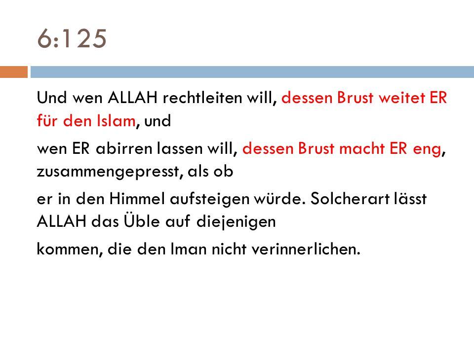 6:125 Und wen ALLAH rechtleiten will, dessen Brust weitet ER für den Islam, und wen ER abirren lassen will, dessen Brust macht ER eng, zusammengepress