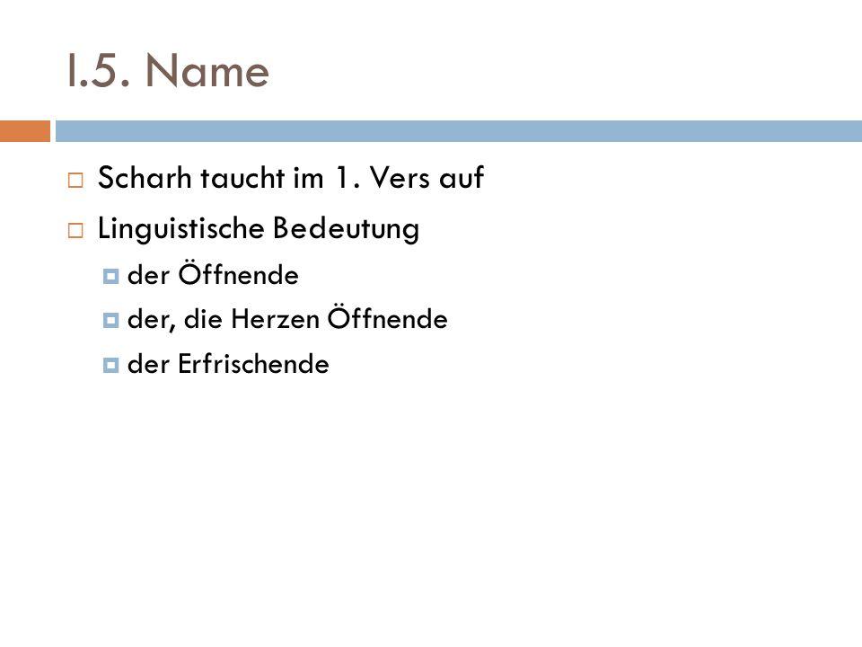I.5. Name  Scharh taucht im 1. Vers auf  Linguistische Bedeutung  der Öffnende  der, die Herzen Öffnende  der Erfrischende