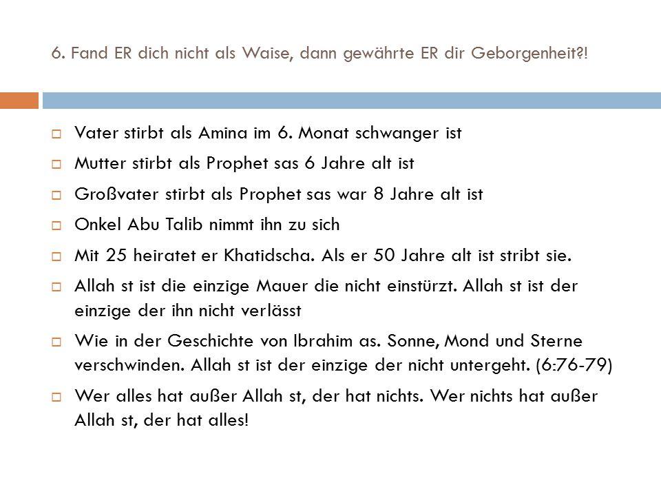 6. Fand ER dich nicht als Waise, dann gewährte ER dir Geborgenheit?!  Vater stirbt als Amina im 6. Monat schwanger ist  Mutter stirbt als Prophet sa