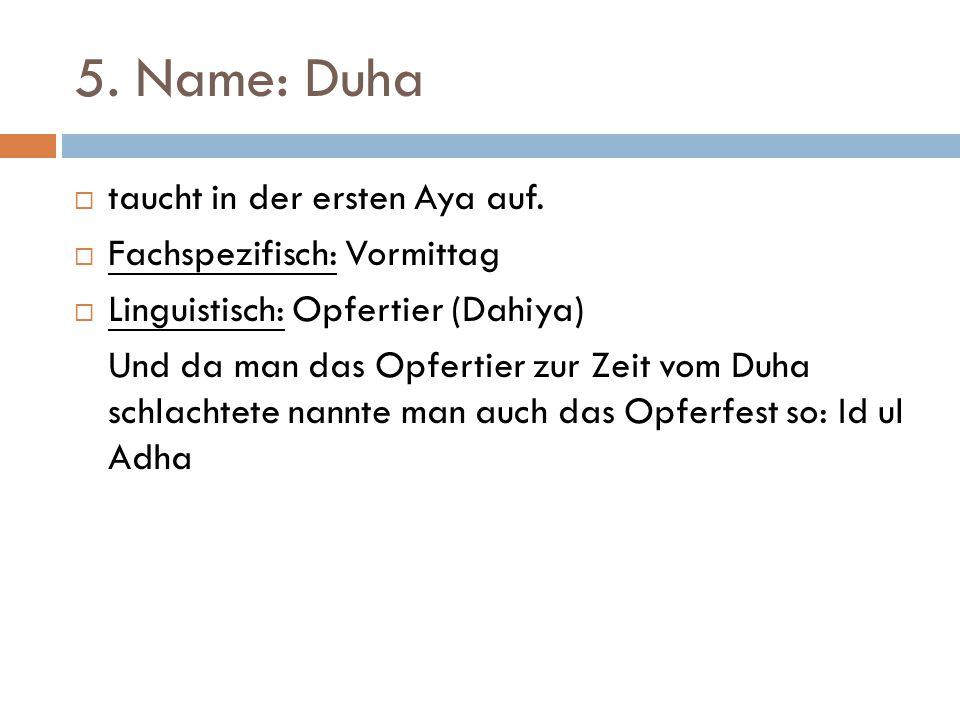 5. Name: Duha  taucht in der ersten Aya auf.  Fachspezifisch: Vormittag  Linguistisch: Opfertier (Dahiya) Und da man das Opfertier zur Zeit vom Duh