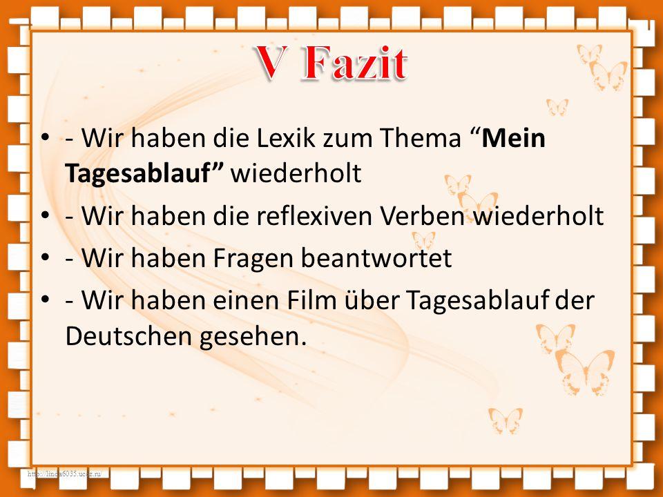 http://linda6035.ucoz.ru/ - Wir haben die Lexik zum Thema Mein Tagesablauf wiederholt - Wir haben die reflexiven Verben wiederholt - Wir haben Fragen beantwortet - Wir haben einen Film über Tagesablauf der Deutschen gesehen.