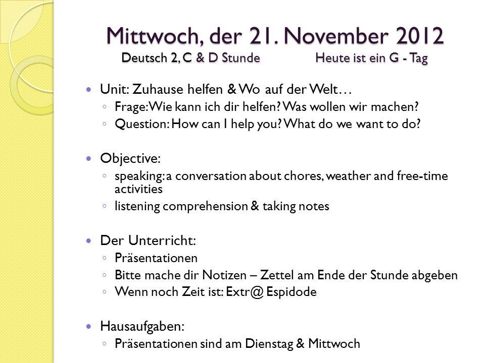 Mittwoch, der 21. November 2012 Deutsch 2, C & D StundeHeute ist ein G - Tag Unit: Zuhause helfen & Wo auf der Welt… ◦ Frage: Wie kann ich dir helfen?