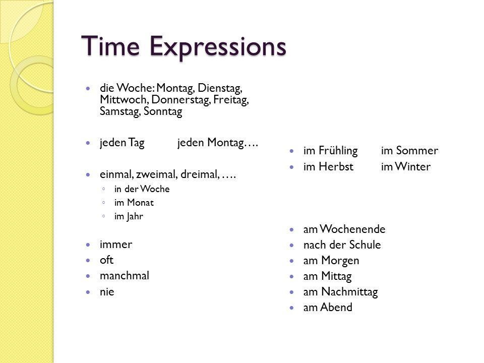 Time Expressions die Woche: Montag, Dienstag, Mittwoch, Donnerstag, Freitag, Samstag, Sonntag jeden Tagjeden Montag…. einmal, zweimal, dreimal, …. ◦ i