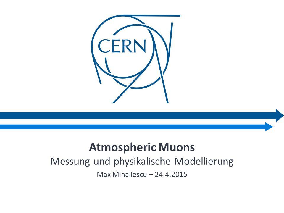 Atmospheric Muons Messung und physikalische Modellierung Max Mihailescu – 24.4.2015