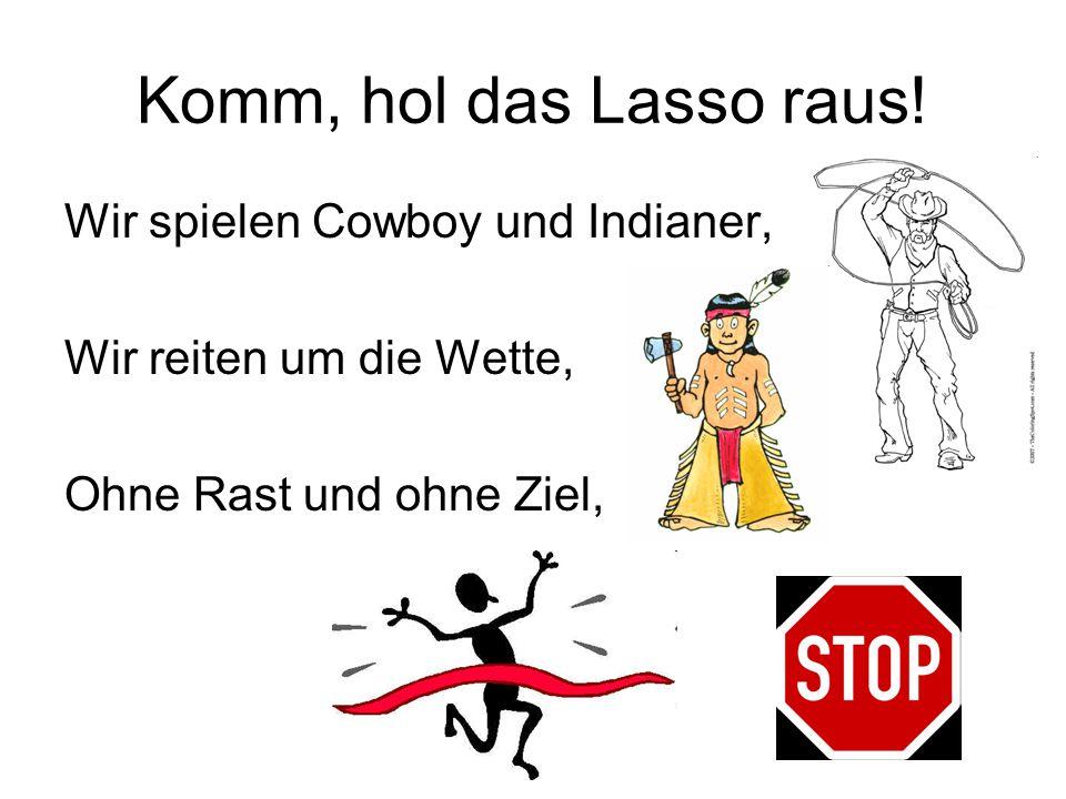 Komm, hol das Lasso raus! Wir spielen Cowboy und Indianer, Wir reiten um die Wette, Ohne Rast und ohne Ziel,