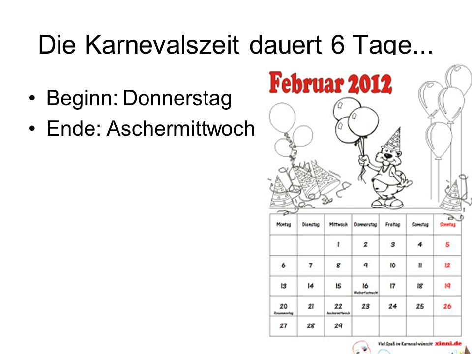 Die Karnevalszeit dauert 6 Tage... Beginn: Donnerstag Ende: Aschermittwoch