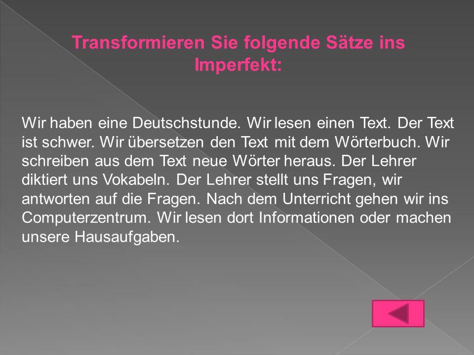 Transformieren Sie folgende Sätze ins Imperfekt: Wir haben eine Deutschstunde. Wir lesen einen Text. Der Text ist schwer. Wir übersetzen den Text mit