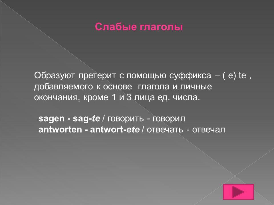 Слабые глаголы Образуют претерит с помощью суффикса – ( e) te, добавляемого к основе глагола и личные окончания, кроме 1 и 3 лица ед. числа. sagen - s