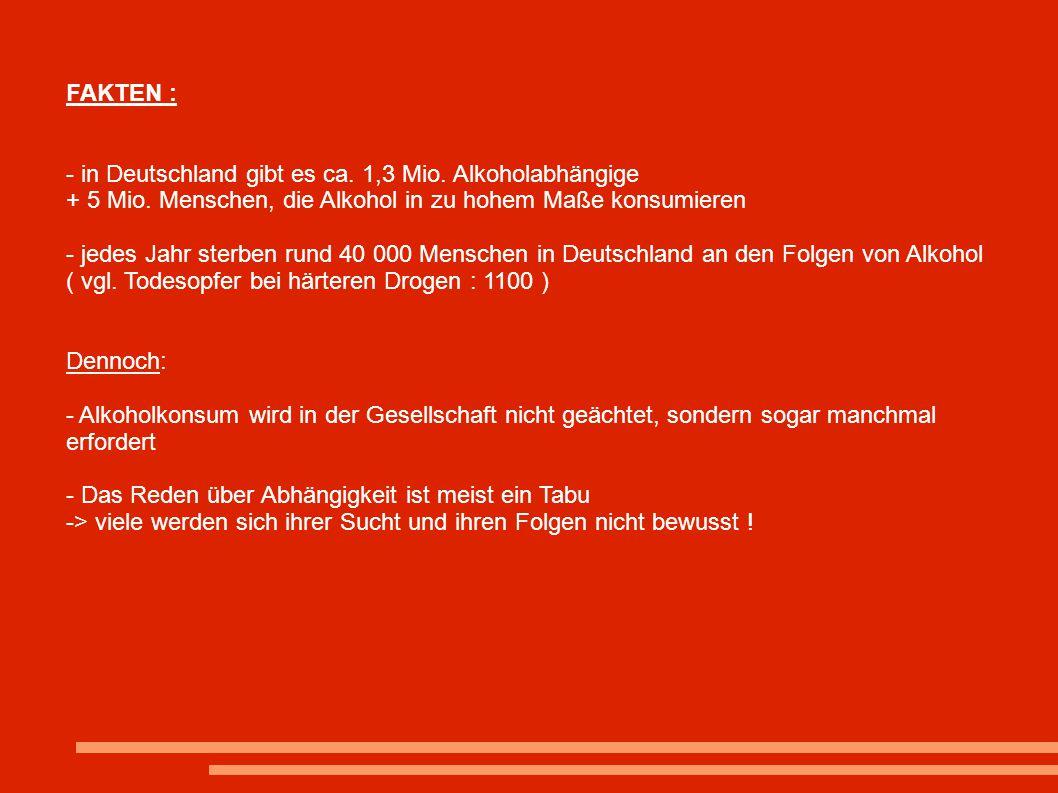 FAKTEN : - in Deutschland gibt es ca. 1,3 Mio. Alkoholabhängige + 5 Mio. Menschen, die Alkohol in zu hohem Maße konsumieren - jedes Jahr sterben rund
