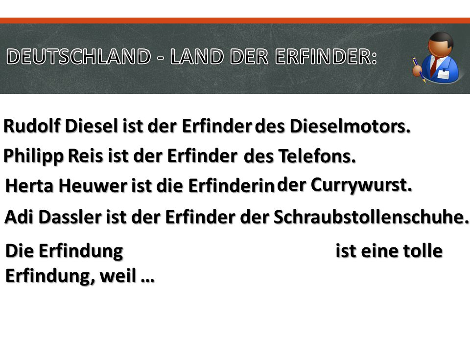 Philipp Reis ist der Erfinder des Telefons. Rudolf Diesel ist der Erfinder des Dieselmotors. Herta Heuwer ist die Erfinderin der Currywurst. Adi Dassl