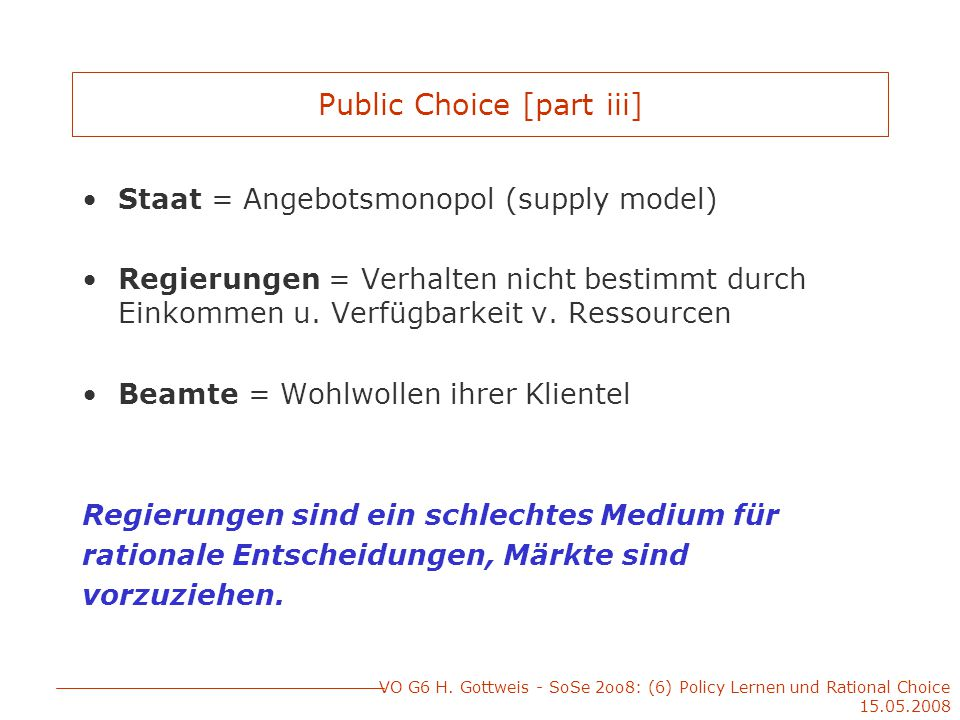 VO G6 H. Gottweis - SoSe 2oo8: (6) Policy Lernen und Rational Choice 15.05.2008 Public Choice [part iii] Staat = Angebotsmonopol (supply model) Regier