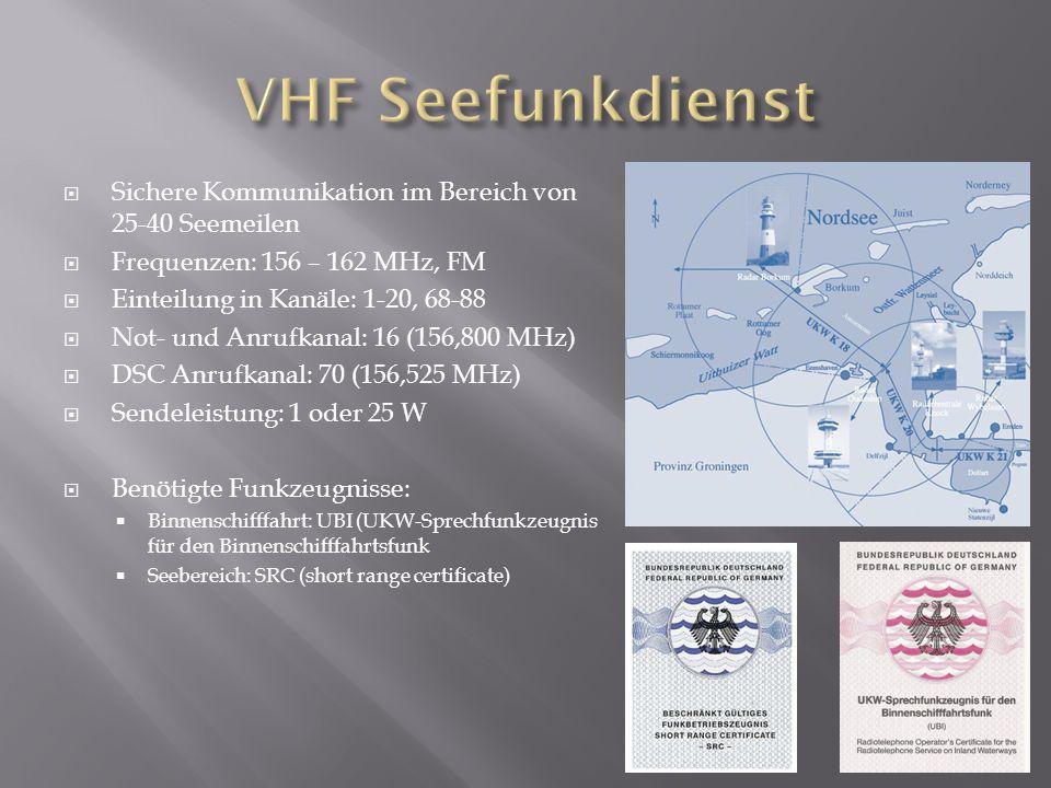  Sichere Kommunikation im Bereich von 25-40 Seemeilen  Frequenzen: 156 – 162 MHz, FM  Einteilung in Kanäle: 1-20, 68-88  Not- und Anrufkanal: 16 (156,800 MHz)  DSC Anrufkanal: 70 (156,525 MHz)  Sendeleistung: 1 oder 25 W  Benötigte Funkzeugnisse:  Binnenschifffahrt: UBI (UKW-Sprechfunkzeugnis für den Binnenschifffahrtsfunk  Seebereich: SRC (short range certificate)