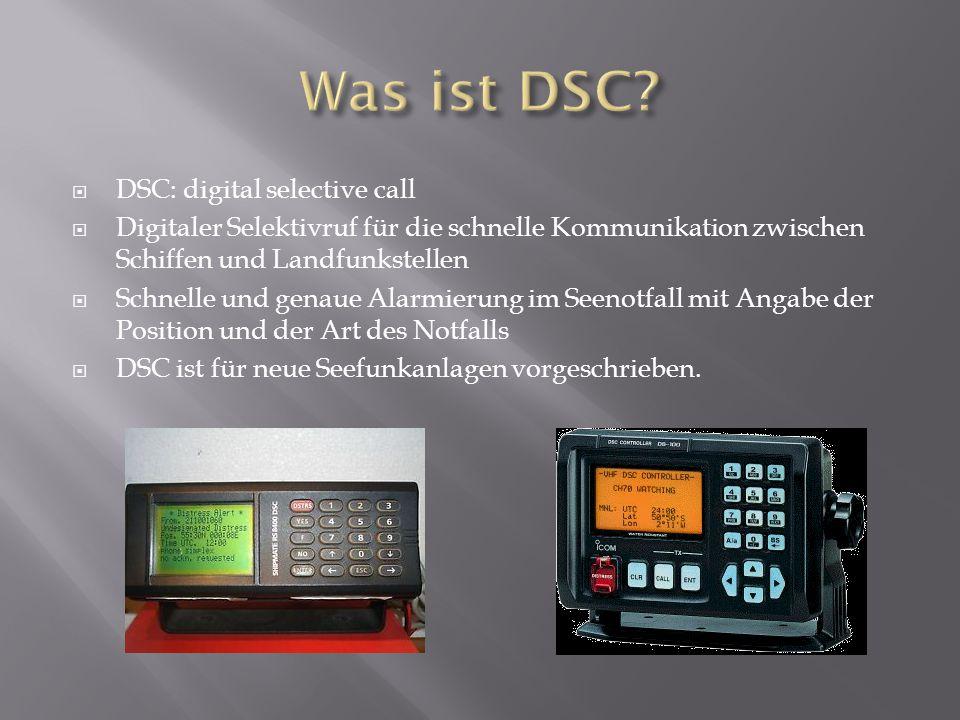  DSC: digital selective call  Digitaler Selektivruf für die schnelle Kommunikation zwischen Schiffen und Landfunkstellen  Schnelle und genaue Alarmierung im Seenotfall mit Angabe der Position und der Art des Notfalls  DSC ist für neue Seefunkanlagen vorgeschrieben.
