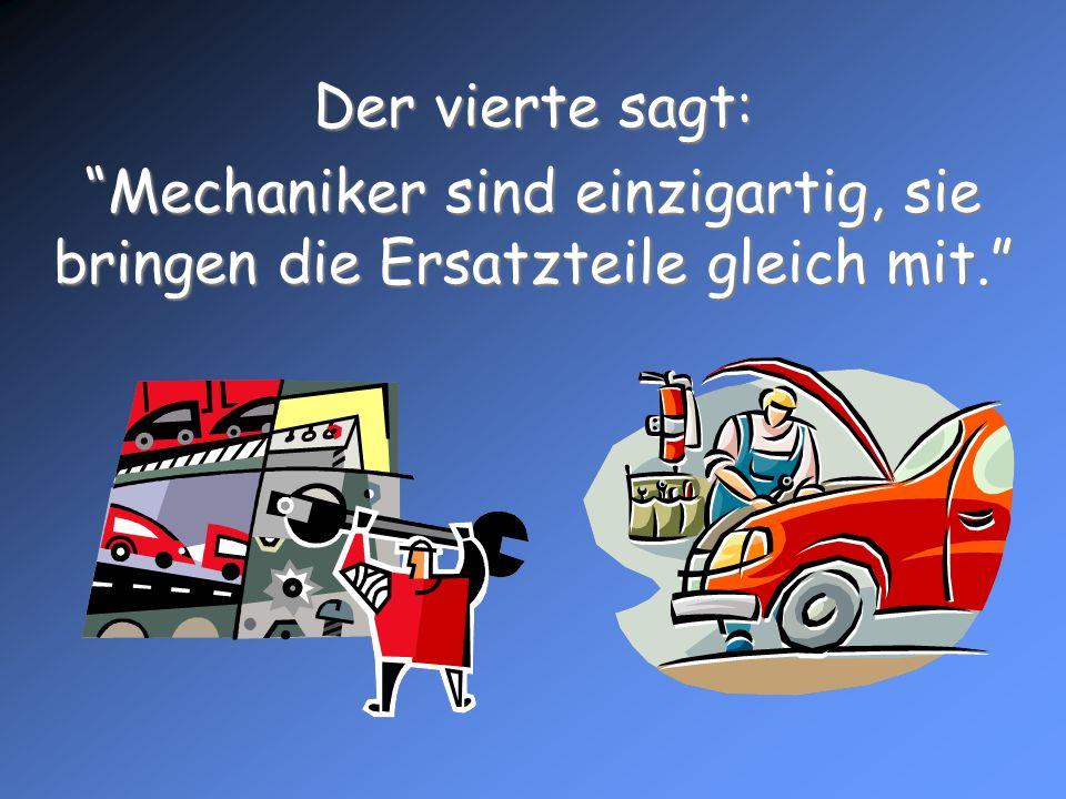Der vierte sagt: Mechaniker sind einzigartig, sie bringen die Ersatzteile gleich mit.