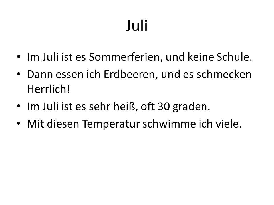 Im Juli ist es Sommerferien, und keine Schule. Dann essen ich Erdbeeren, und es schmecken Herrlich! Im Juli ist es sehr heiß, oft 30 graden. Mit diese