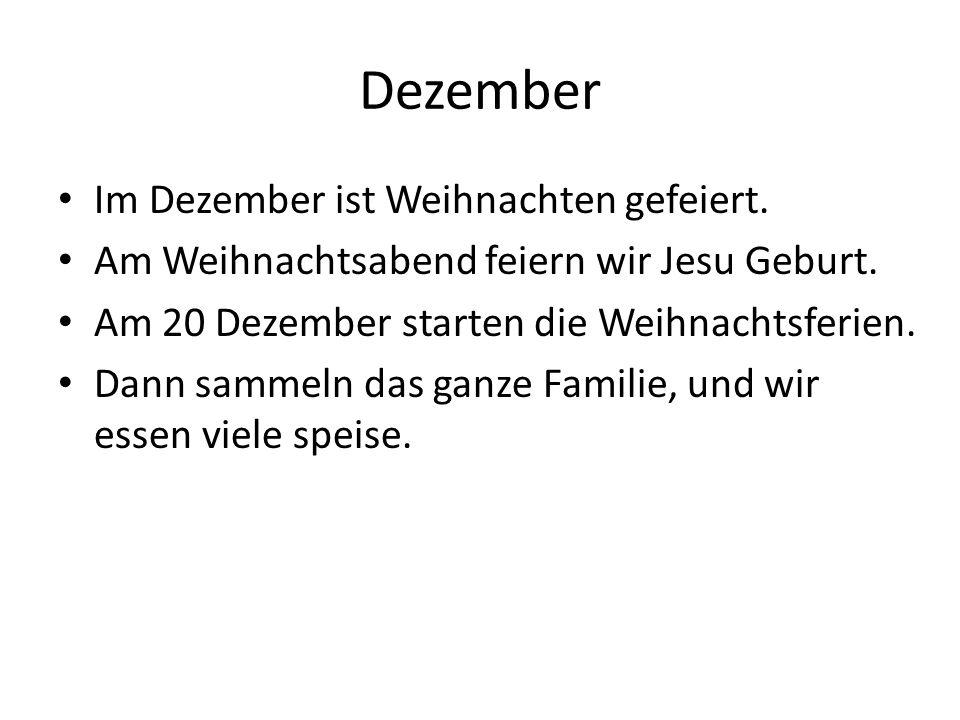 Im Dezember ist Weihnachten gefeiert. Am Weihnachtsabend feiern wir Jesu Geburt. Am 20 Dezember starten die Weihnachtsferien. Dann sammeln das ganze F