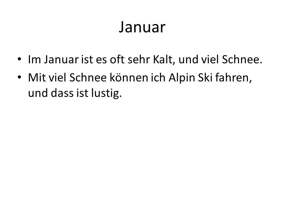 Im Januar ist es oft sehr Kalt, und viel Schnee. Mit viel Schnee können ich Alpin Ski fahren, und dass ist lustig.
