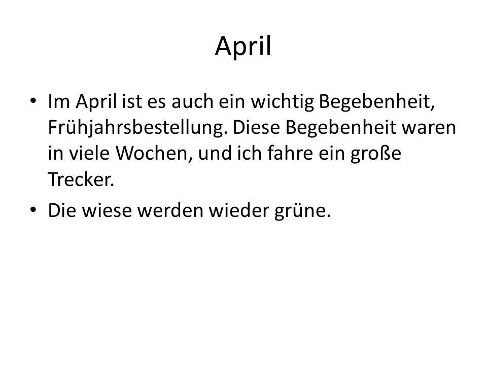 Im April ist es auch ein wichtig Begebenheit, Frühjahrsbestellung. Diese Begebenheit waren in viele Wochen, und ich fahre ein große Trecker. Die wiese