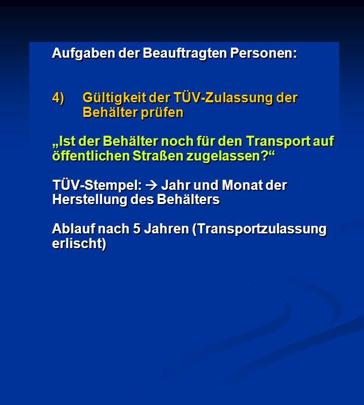 """Aufgaben der Beauftragten Personen: 4)Gültigkeit der TÜV-Zulassung der Behälter prüfen """"Ist der Behälter noch für den Transport auf öffentlichen Straß"""