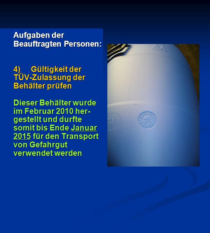 Aufgaben der Beauftragten Personen: 4)Gültigkeit der TÜV-Zulassung der Behälter prüfen Dieser Behälter wurde im Februar 2010 her- gestellt und durfte somit bis Ende Januar 2015 für den Transport von Gefahrgut verwendet werden