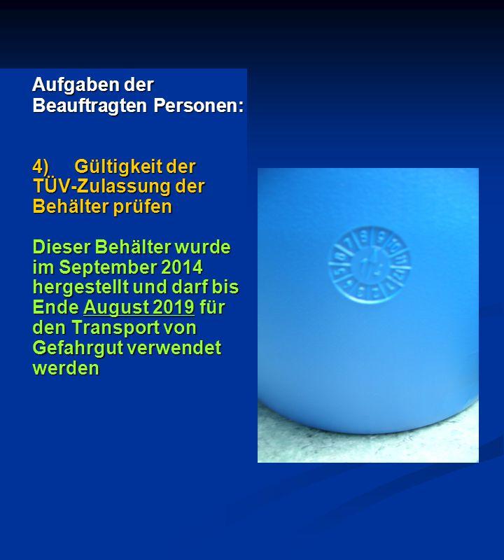 Aufgaben der Beauftragten Personen: 4)Gültigkeit der TÜV-Zulassung der Behälter prüfen Dieser Behälter wurde im September 2014 hergestellt und darf bis Ende August 2019 für den Transport von Gefahrgut verwendet werden