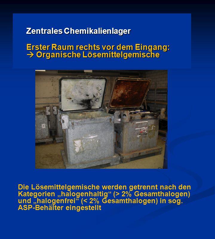 """Zentrales Chemikalienlager Erster Raum rechts vor dem Eingang:  Organische Lösemittelgemische Die Lösemittelgemische werden getrennt nach den Kategorien """"halogenhaltig (> 2% Gesamthalogen) und """"halogenfrei (< 2% Gesamthalogen) in sog."""