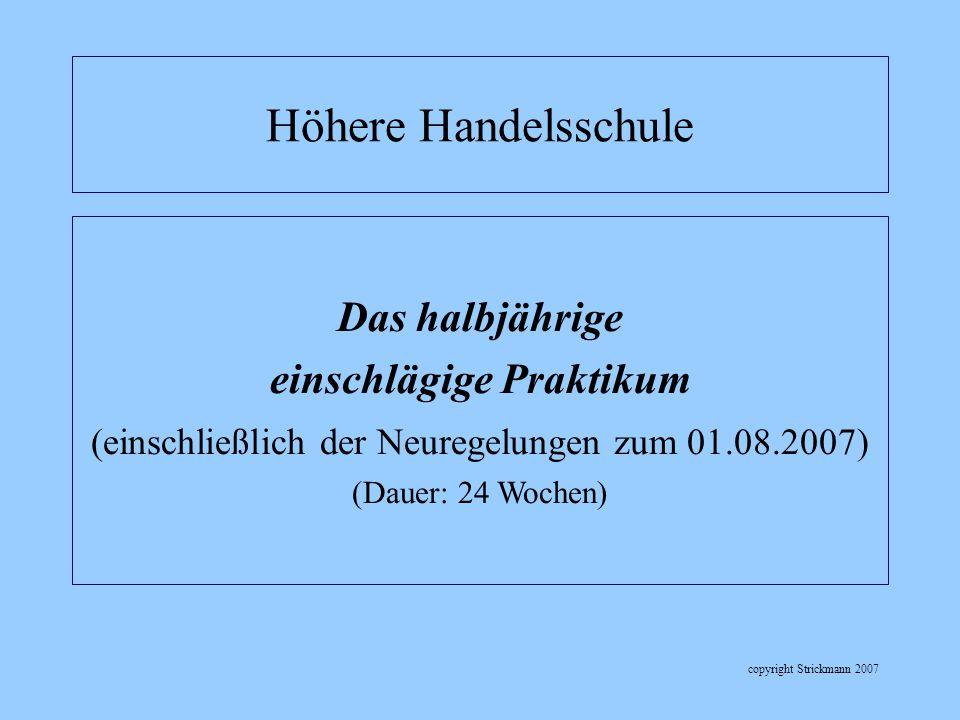 copyright Strickmann 2007 Das halbjährige einschlägige Praktikum (einschließlich der Neuregelungen zum 01.08.2007) (Dauer: 24 Wochen) Höhere Handelssc