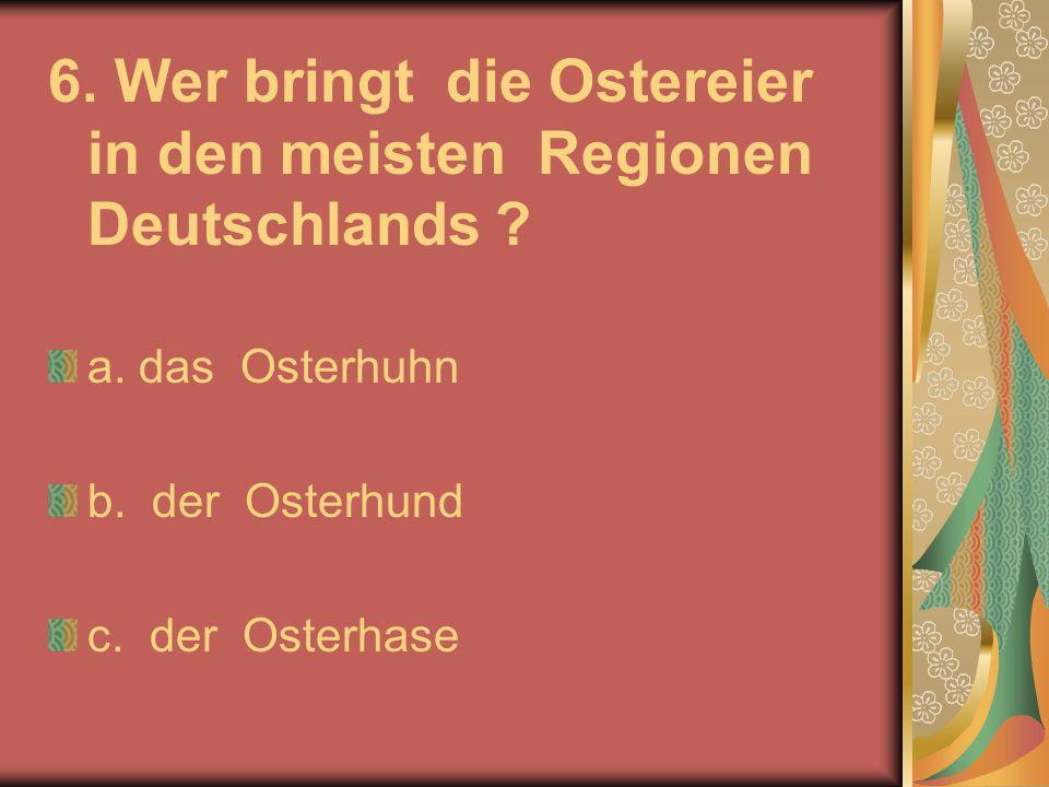 6. Wer bringt die Ostereier in den meisten Regionen Deutschlands ? a. das Osterhuhn b. der Osterhund c. der Osterhase