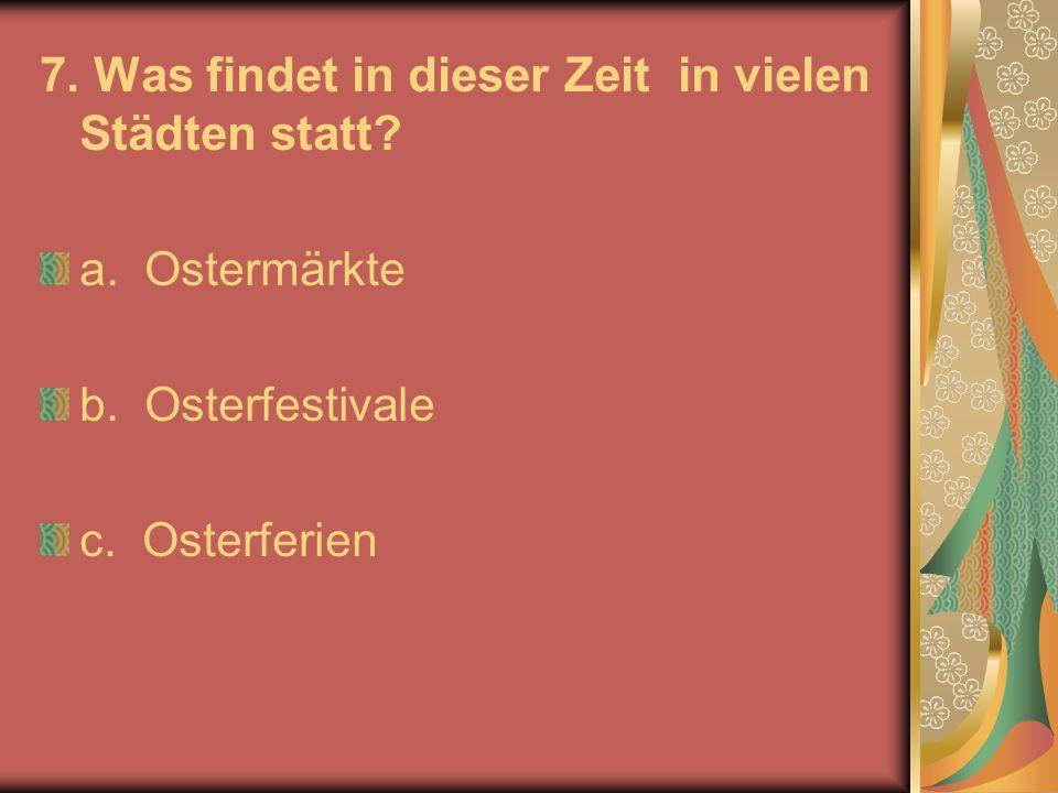 7. Was findet in dieser Zeit in vielen Städten statt? a. Ostermärkte b. Osterfestivale c. Osterferien