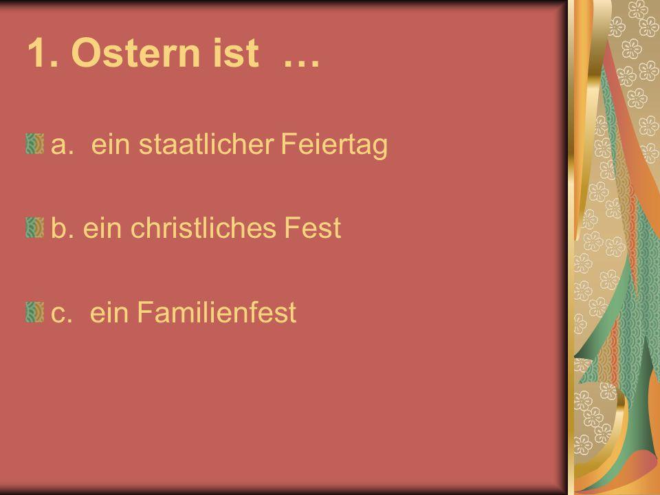 1. Ostern ist … a. ein staatlicher Feiertag b. ein christliches Fest c. ein Familienfest