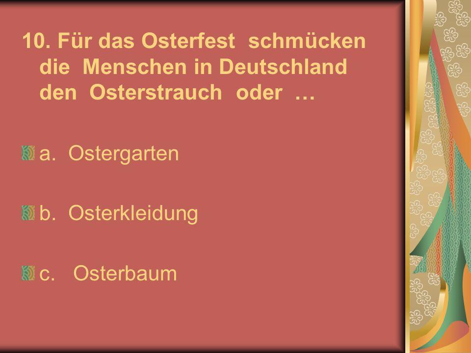 10. Für das Osterfest schmücken die Menschen in Deutschland den Osterstrauch oder … a. Ostergarten b. Osterkleidung c. Osterbaum