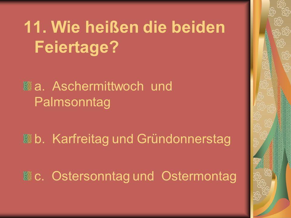 11. Wie heißen die beiden Feiertage? a. Aschermittwoch und Palmsonntag b. Karfreitag und Gründonnerstag c. Ostersonntag und Ostermontag