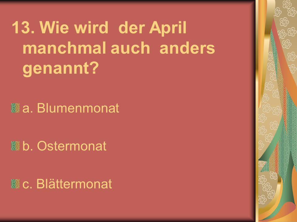 13. Wie wird der April manchmal auch anders genannt? a. Blumenmonat b. Ostermonat c. Blättermonat