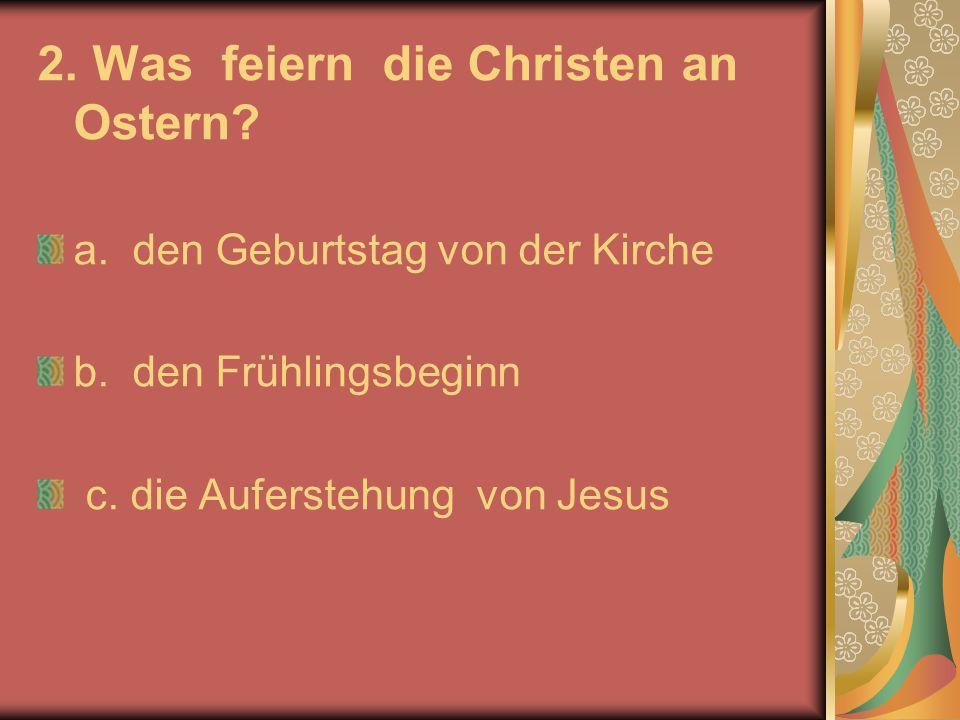 2. Was feiern die Christen an Ostern? a. den Geburtstag von der Kirche b. den Frühlingsbeginn c. die Auferstehung von Jesus