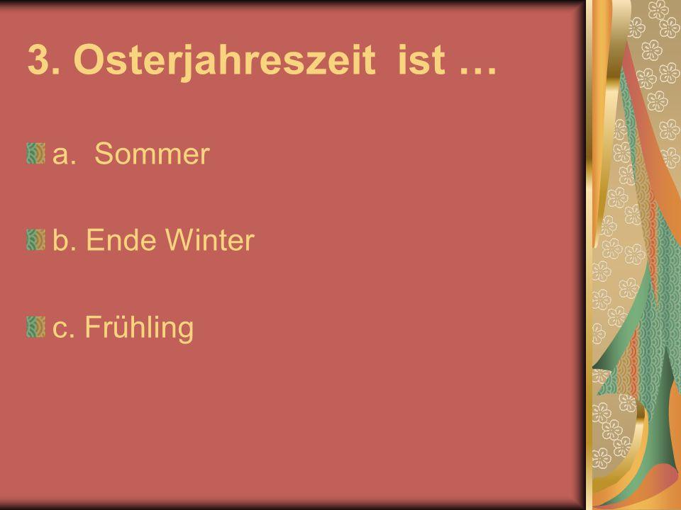 3. Osterjahreszeit ist … a. Sommer b. Ende Winter c. Frühling