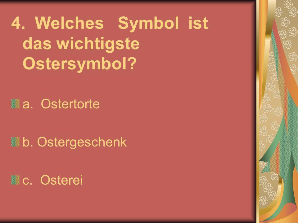 4. Welches Symbol ist das wichtigste Ostersymbol? a. Ostertorte b. Ostergeschenk c. Osterei