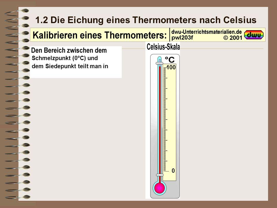 1.2 Die Eichung eines Thermometers nach Celsius Schmelzpunkt (0°C) und dem Siedepunkt teilt man in 100 0