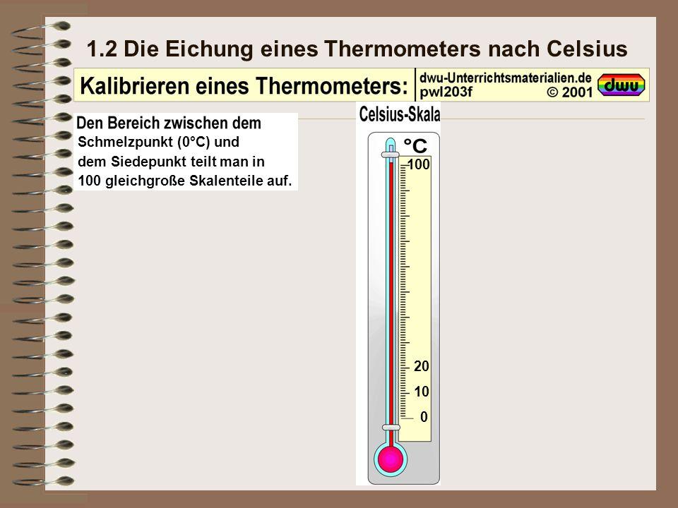 1.2 Die Eichung eines Thermometers nach Celsius Schmelzpunkt (0°C) und dem Siedepunkt teilt man in 100 gleichgroße Skalenteile auf.