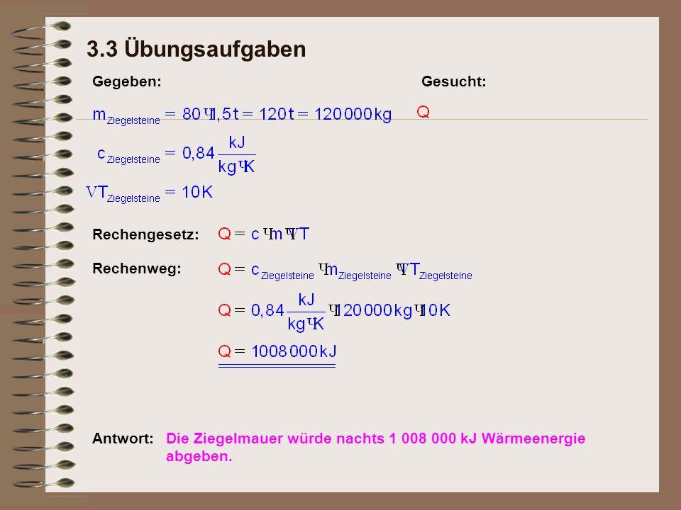 3.3 Übungsaufgaben Rechengesetz: Gegeben:Gesucht: Rechenweg: Antwort:Die Ziegelmauer würde nachts 1 008 000 kJ Wärmeenergie abgeben.