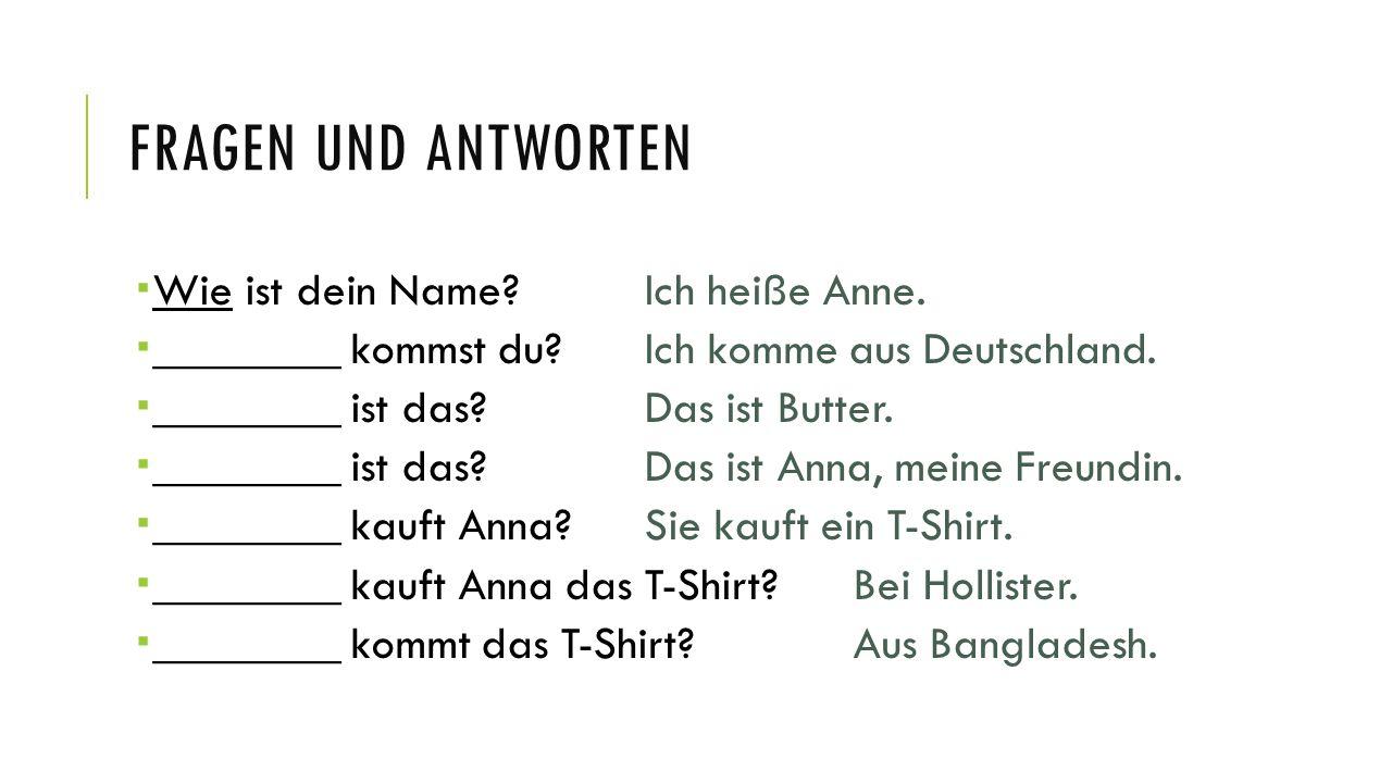 FRAGEN UND ANTWORTEN  Wie ist dein Name? Ich heiße Anne.  ________ kommst du?Ich komme aus Deutschland.  ________ ist das?Das ist Butter.  _______