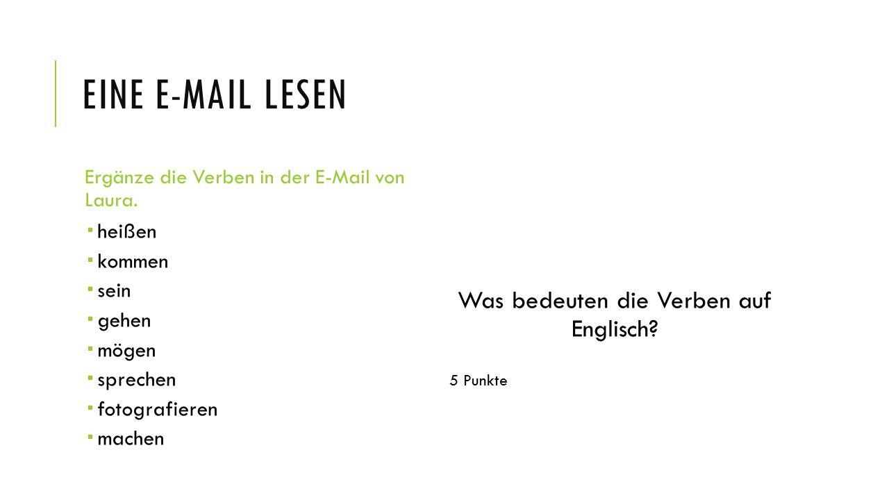 EINE E-MAIL LESEN Ergänze die Verben in der E-Mail von Laura.  heißen  kommen  sein  gehen  mögen  sprechen  fotografieren  machen Was bedeute
