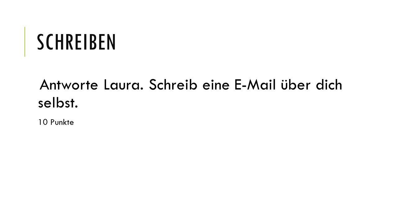 SCHREIBEN Antworte Laura. Schreib eine E-Mail über dich selbst. 10 Punkte
