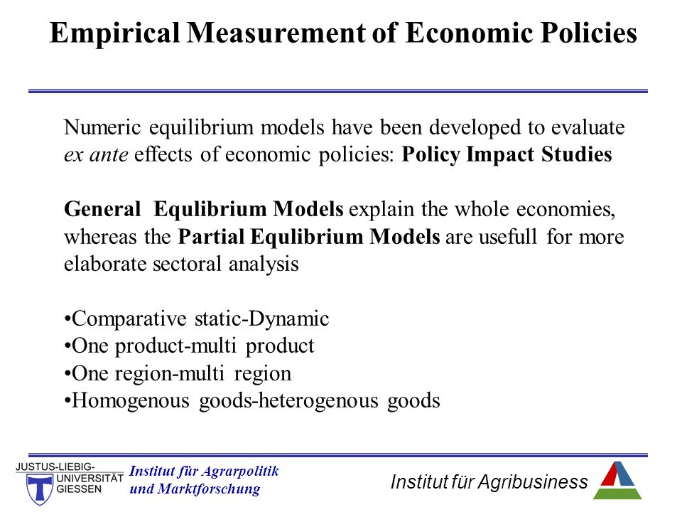 Institut für Agribusiness Institut für Agrarpolitik und Marktforschung Hannover 14.11.07.ppt Empirical Measurement of Economic Policies Numeric equilibrium models have been developed to evaluate ex ante effects of economic policies: Policy Impact Studies General Equlibrium Models explain the whole economies, whereas the Partial Equlibrium Models are usefull for more elaborate sectoral analysis Comparative static-Dynamic One product-multi product One region-multi region Homogenous goods-heterogenous goods